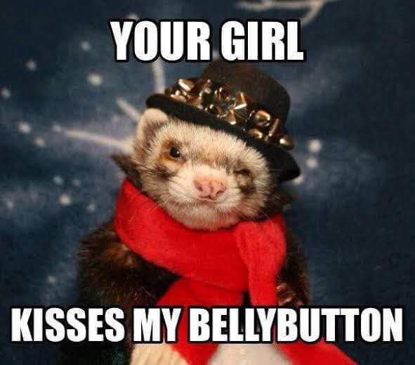 Your girl kisses my bellybutton